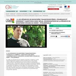 6. Les réserves de biosphère transfrontières : pourquoi et comment ? Question à Eric Brua, Coordinateur de la Réserve de Biosphère Vosges du Nord – Pfälzerwald - Canal-uved