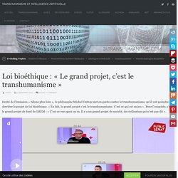 Loi bioéthique : « Le grand projet, c'est le transhumanisme » – Transhumanisme et Intelligence Artificielle