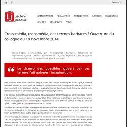 Cross-média, transmédia, des termes barbares ? Ouverture du colloque du 18 novembre 2014