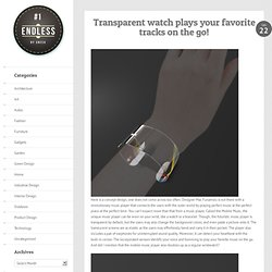 Transparent Watch Plays Your Favorite Tracks On The Go! - The Design blog