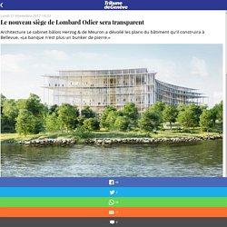 Le nouveau siège de Lombard Odier sera transparent - Tribune de Genève - l'actualité en direct: politique, sports, people, culture, économie, multimédia
