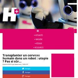 Transplanter un cerveau humain dans un robot : utopie ? Pas si sûr... - H+ MAGAZINE