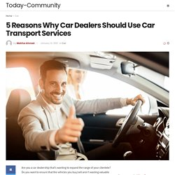 5 Reasons Why Car Dealers Should Use Car Transport Services - Today-Community