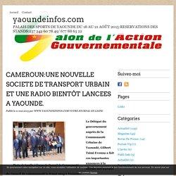 CAMEROUN:UNE NOUVELLE SOCIETE DE TRANSPORT URBAIN ET UNE RADIO BIENTÔT LANCEES A YAOUNDE. - yaoundeinfos.com