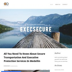 All You Need To Know About Secure Transportation And Executive Protection Services In Medellin - ExecSecure