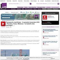 Transports maritimes : la grande traversée (2/4) - Panama, Suez, Malacca : la bataille des passages
