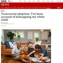 Transracial adoption: 'I've been accused of kidnapping my white child'
