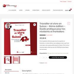 Travailler et vivre en Suisse – 6ème édition - Guide pratique pour les résidents et frontaliers