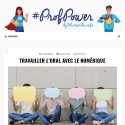 TRAVAILLER L'ORAL AVEC LE NUMÉRIQUE – #PROFPOWER