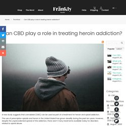 Can CBD play a role in treating heroin addiction? - The Wörd