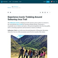 Experience Iconic Trekking Around Salkantay Inca Trail: trexperience — LiveJournal
