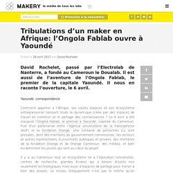 Tribulations d'un maker en Afrique: l'Ongola Fablab ouvre à Yaoundé
