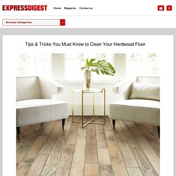 Tips & Tricks You Must Know to Clean Your Hardwood Floor