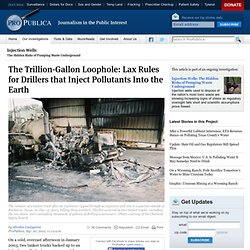 The Trillion-Gallon Loophole: Lax Rules for Drillers that Inject Pollutants Into the Earth