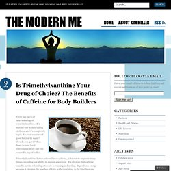 Is Trimethylxanthine Your Drug of Choice? The Benefits of Caffeine for Body Builders