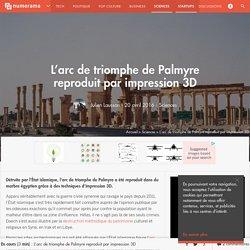 L'arc de triomphe de Palmyre reproduit par impression 3D - Sciences