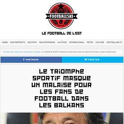 Le triomphe sportif masque un malaise pour les fans de football dans les Balkans