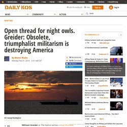 Open thread for night owls. Greider: Obsolete, triumphalist militarism is destroying America