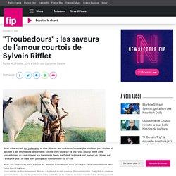 """""""Troubadours"""" : les saveurs de l'amour courtois de Sylvain Rifflet"""