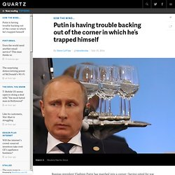 Putin is having trouble backing out of the corner in which he's trapped himself