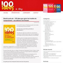 Bientôt sortie de «100 idées pour gérer les troubles du comportement» aux éditions Tom Pousse