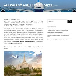 Tourist updates: Trujillo city in Peru is worth exploring with Allegiant Airlines