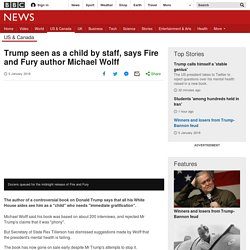 Trump seen as a child by staff, says Fire and Fury author Michael Wolff