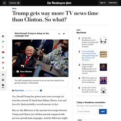 Trump gets way more TV news time than Clinton. So what?