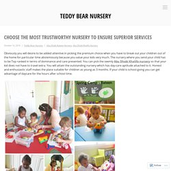 Choose the Most Trustworthy Nursery to Ensure Superior Services – Teddy Bear Nursery