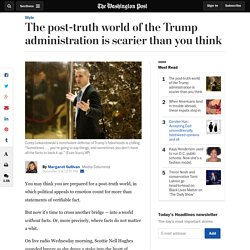 The post-truth world of the Trump administration is scarier than you think