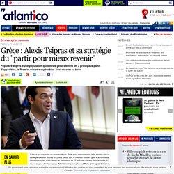 """Grèce : Alexis Tsipras et sa stratégie du """"partir pour mieux revenir"""""""