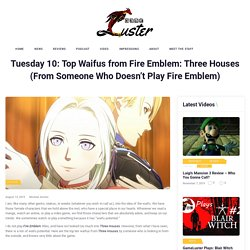 Tuesday 10: Top Waifus from Fire Emblem: Three Houses (From Someone Who Doesn't Play Fire Emblem)