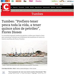 """Correo 12/5/16 - Tumbes: """"Prefiero tener pesca toda la vida, a tener quince años de petróleo"""", Flores Dioses"""
