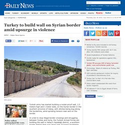 Turkey to build wall on Syrian border amid upsurge in violence