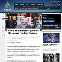 How a Turkish leftist gave his life to save Kurdish Kobane