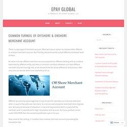 Common Turmoil of OFFSHORE & ONSHORE Merchant Account – ePay Global