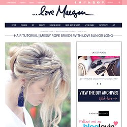 ...love Maegan: Messy Rope Braids and Low Bun Hair Tutorial Fashion+Home+Lifestyle