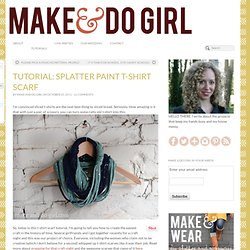 TUTORIAL: DIY Splatter Paint T-Shirt Scarf - makeanddogirl.com