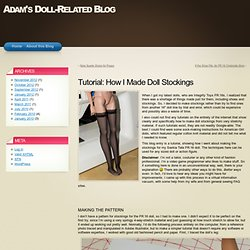 Tutorial: How I Made Doll Stockings « Adam's Doll-Related Blog