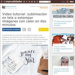 Vídeo tutorial: sublimación en tela o estampar imágenes con calor en dos minutos