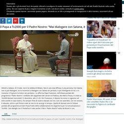 """Il Papa a Tv2000 per il Padre Nostro: """"Mai dialogare con Satana, è più intelligente di noi"""" Il Papa: """"Mai dialogare con Satana, è più intelligente di noi"""""""