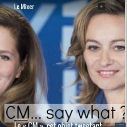 Le «CM», cet objet tweetant non identifié des médias… – Le Mixer