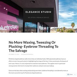 No More Waxing, Tweezing Or Plucking- Eyebrow Threading To The Salvage