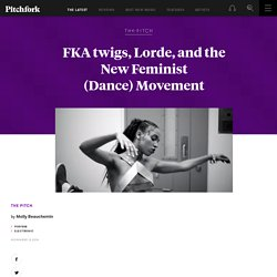 FKA twigs, Lorde, and the New Feminist (Dance) Movement