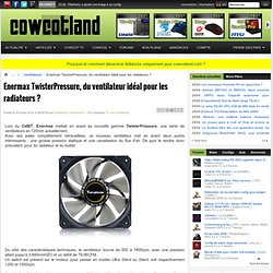 Enermax TwisterPressure, du ventilateur idéal pour les radiateurs ? - Ventilateurs
