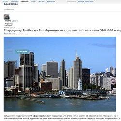 Сотруднику Twitter из Сан-Франциско едва хватает на жизнь $160 000 в год / Geektimes