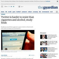 Twitter is harder to resist than cigarettes and alcohol, study finds