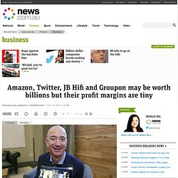 Amazon, Twitter, JB Hifi and Groupon may be worth billions but their profit margins are tiny