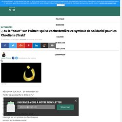 """ن ou le """"noun"""" sur Twitter : qui se cache derrière ce symbole de solidarité pour les Chrétiens d'Irak?"""