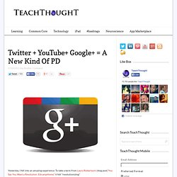 Twitter + YouTube+ Google+ = A New Kind Of PD